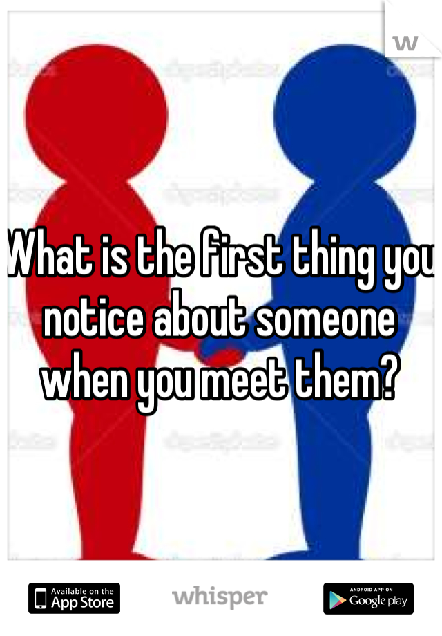 What is the first thing you notice about someone when you meet them?