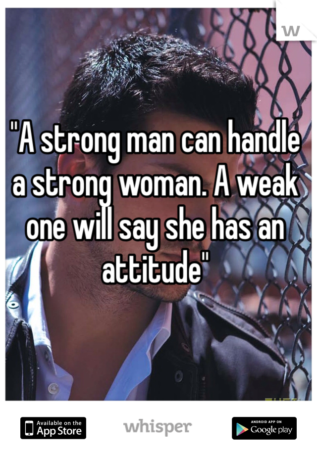 """A strong man can handle a strong woman. A weak one will say she has an attitude"""
