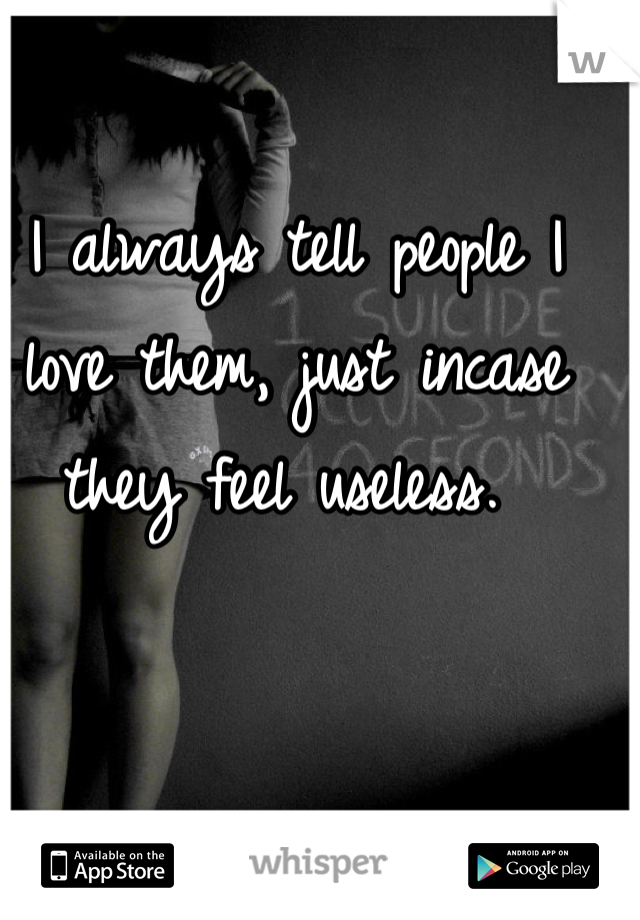 I always tell people I love them, just incase they feel useless.