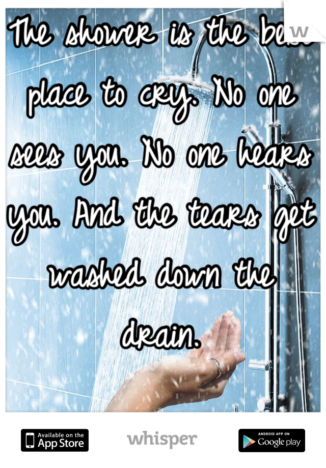 The shower is the best place to cry. No one sees you. No one hears you. And the tears get washed down the drain.