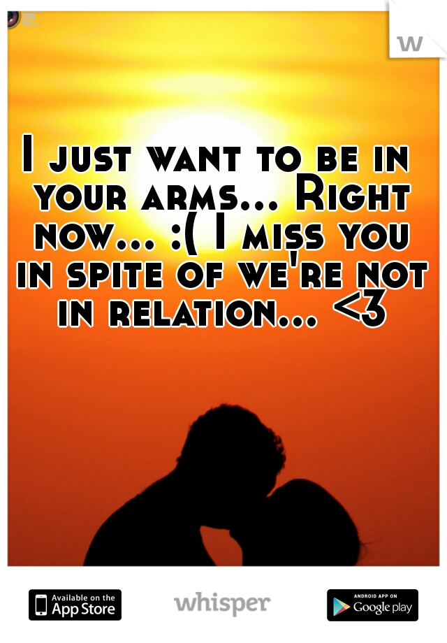 I just want to be in your arms... Right now... :( I miss you in spite of we're not in relation... <3
