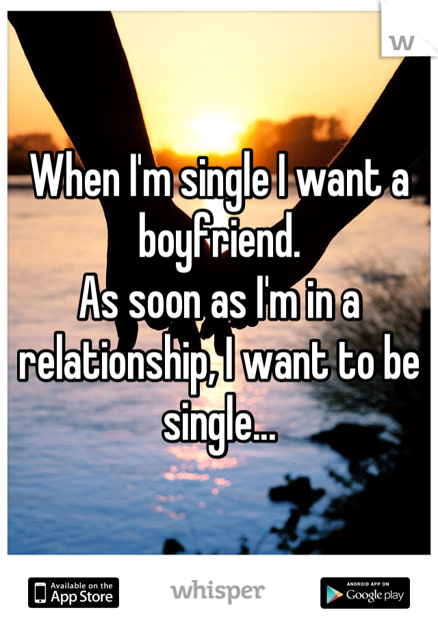 When I'm single I want a boyfriend. As soon as I'm in a relationship, I want to be single...