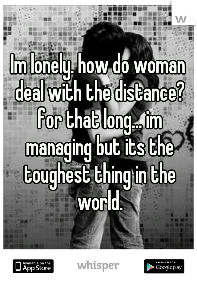 Im lonely. how do woman deal with the distance? for that long... im managing but its the toughest thing in the world.
