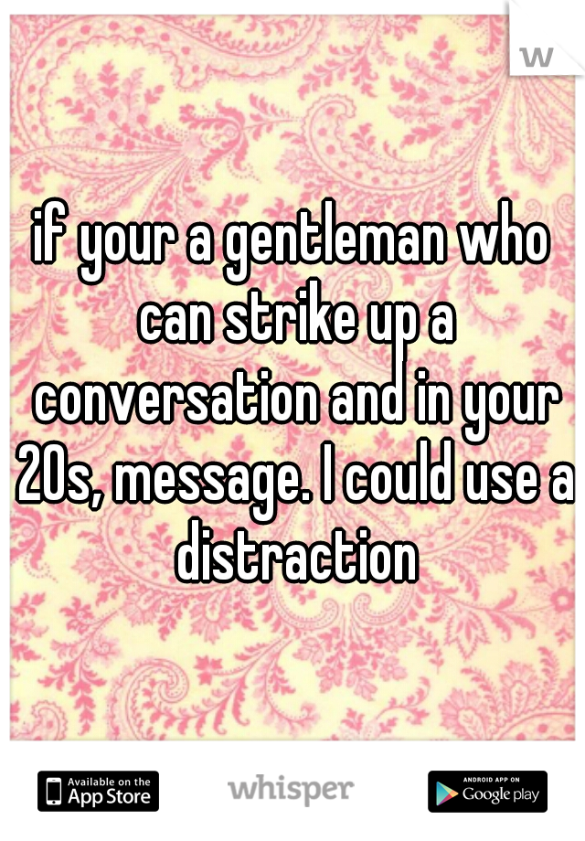 if your a gentleman who can strike up a conversation and in your 20s, message. I could use a distraction