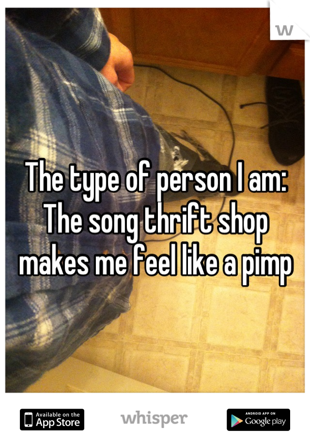 The type of person I am: The song thrift shop makes me feel like a pimp