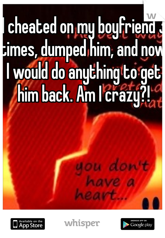 I cheated on my boyfriend 3 times, dumped him, and now I would do anything to get him back. Am I crazy?!
