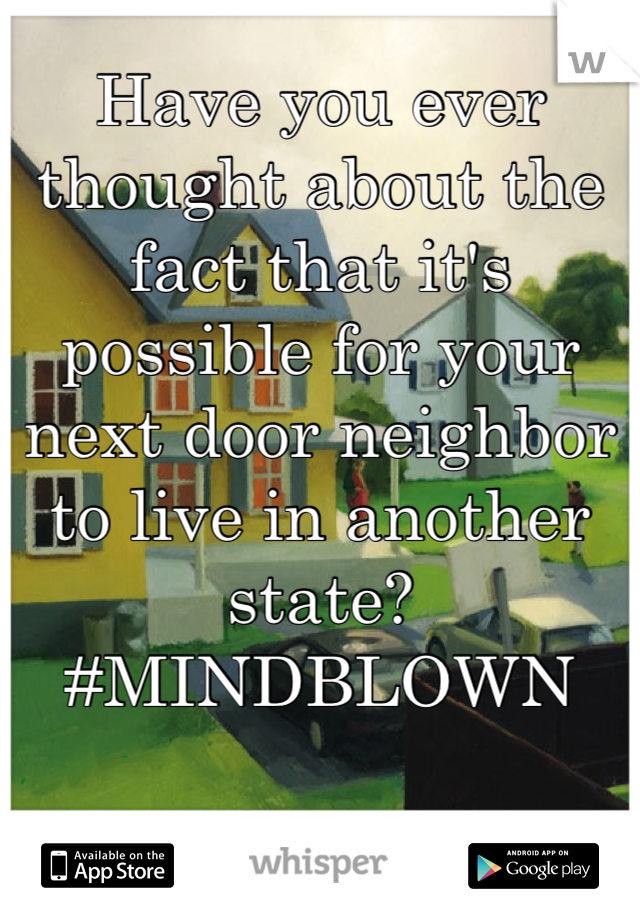 Have you ever thought about the fact that it's possible for your next door neighbor to live in another state?  #MINDBLOWN