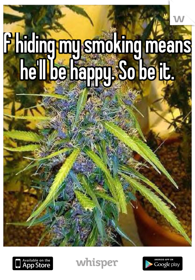If hiding my smoking means he'll be happy. So be it.