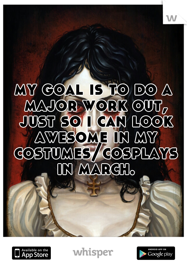 my goal is to do a major work out, just so i can look awesome in my costumes/cosplays in march.