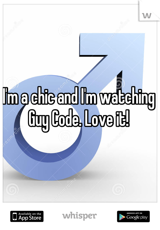 I'm a chic and I'm watching Guy Code. Love it!
