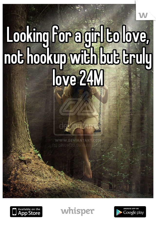 Looking for a girl to love, not hookup with but truly love 24M