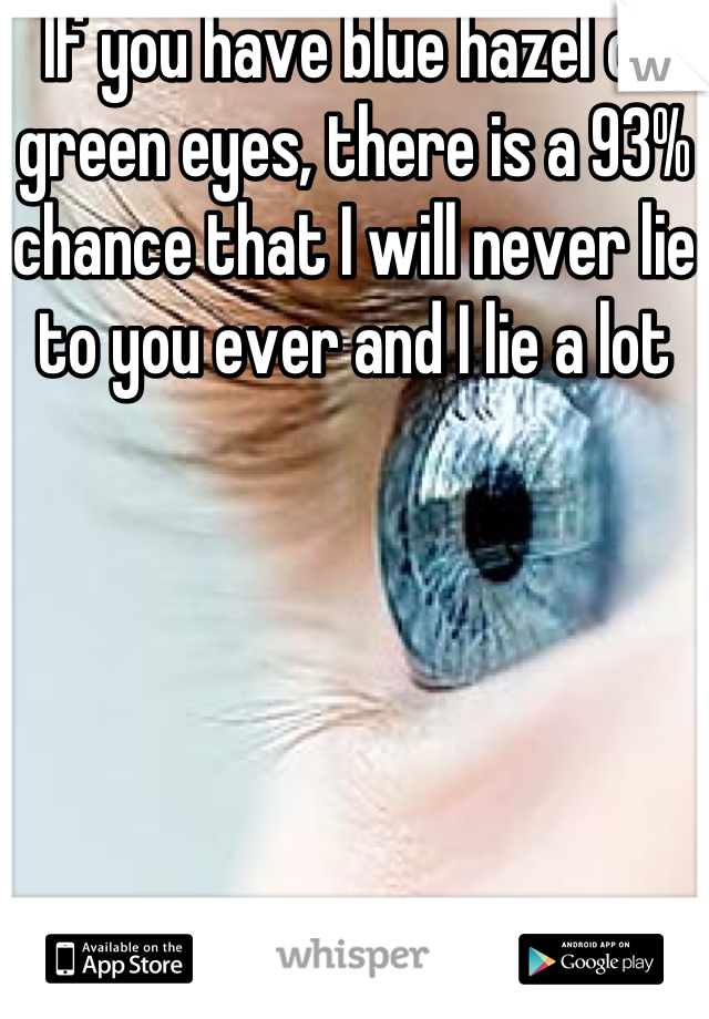 If you have blue hazel or green eyes, there is a 93% chance that I will never lie to you ever and I lie a lot