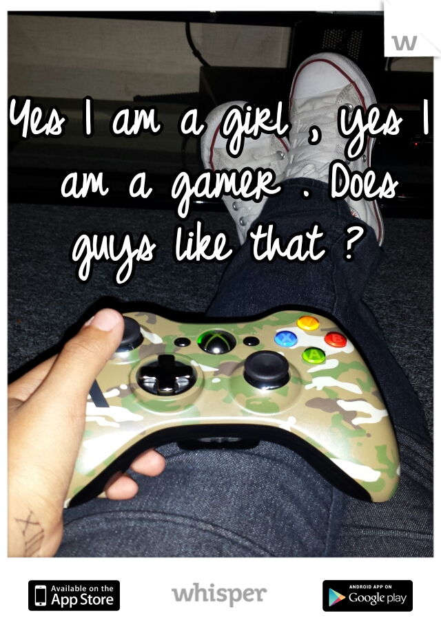 Yes I am a girl , yes I am a gamer . Does guys like that ?