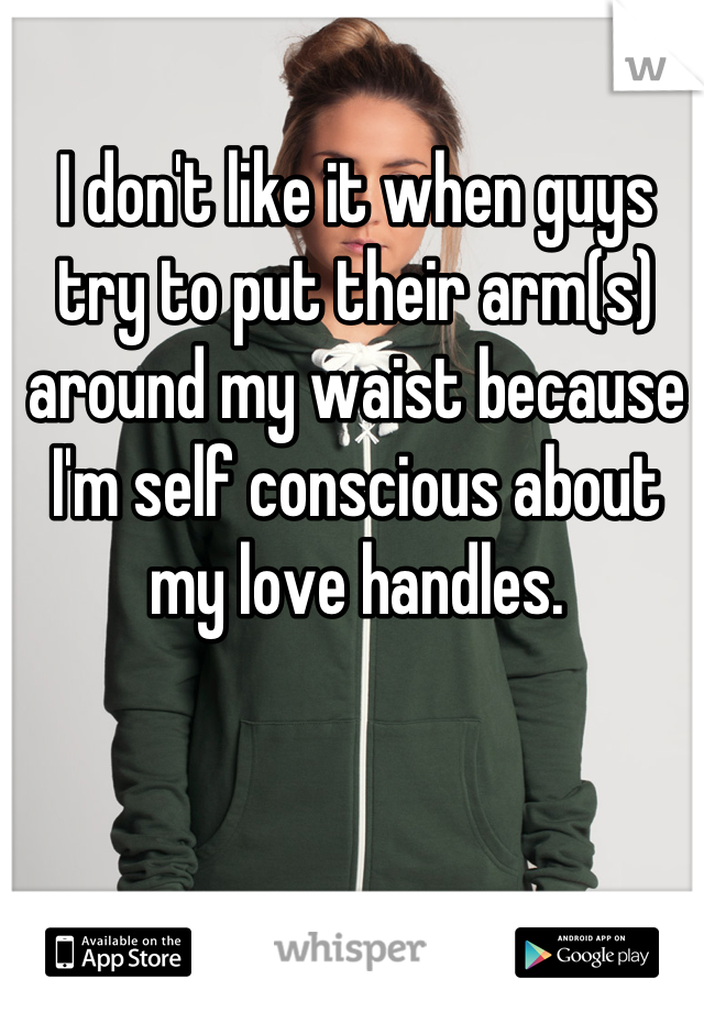 I don't like it when guys try to put their arm(s) around my waist because I'm self conscious about my love handles.