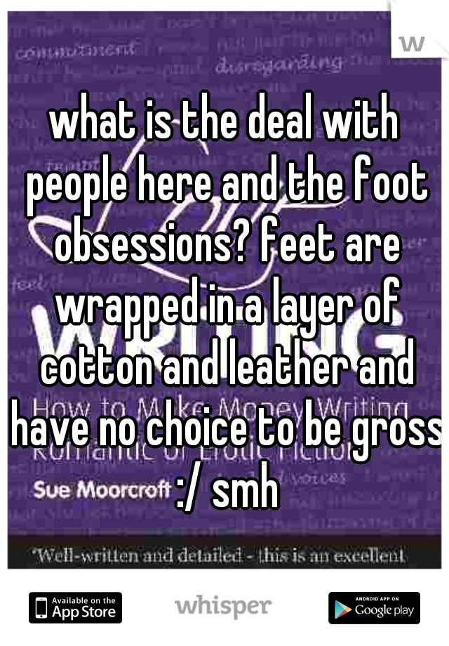 what is the deal with people here and the foot obsessions? feet are wrapped in a layer of cotton and leather and have no choice to be gross :/ smh
