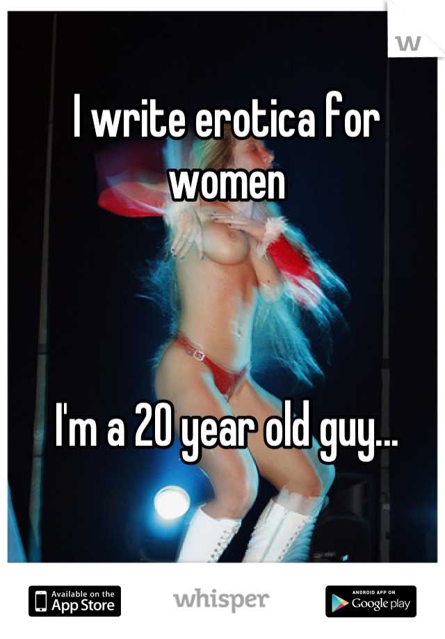 I write erotica for women     I'm a 20 year old guy...