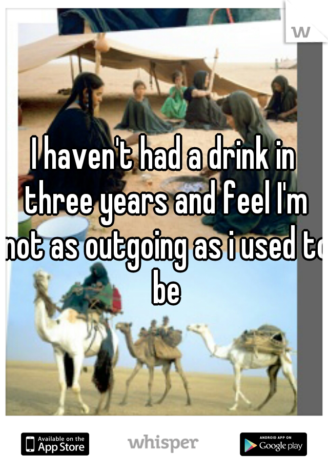 I haven't had a drink in three years and feel I'm not as outgoing as i used to be
