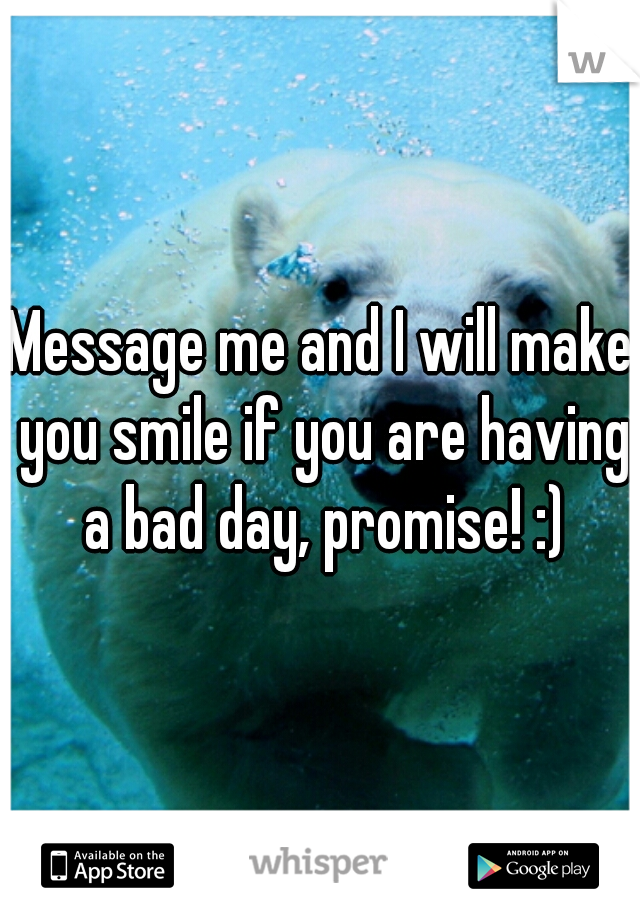 Message me and I will make you smile if you are having a bad day, promise! :)
