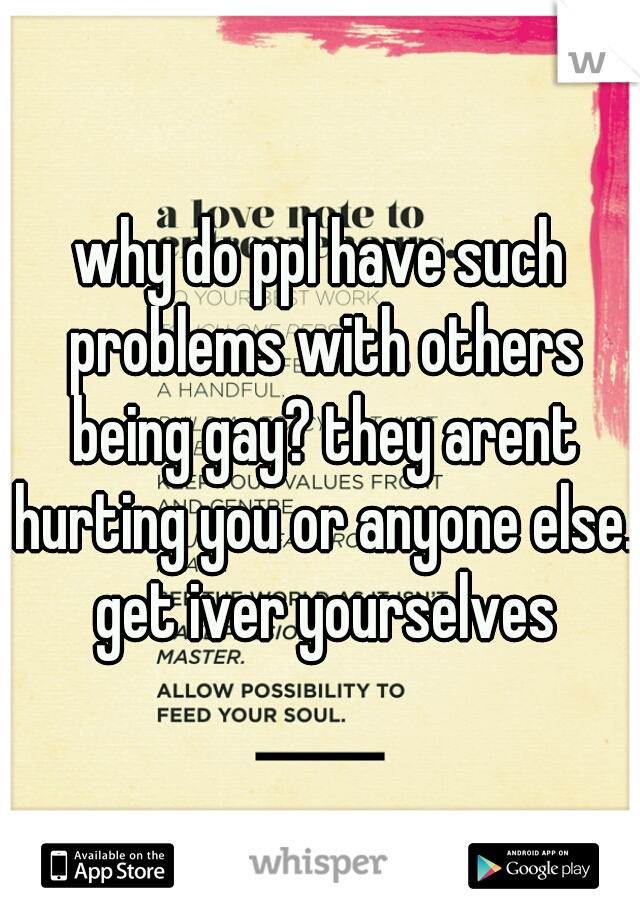 why do ppl have such problems with others being gay? they arent hurting you or anyone else. get iver yourselves