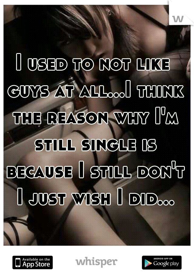 I used to not like guys at all...I think the reason why I'm still single is because I still don't I just wish I did...