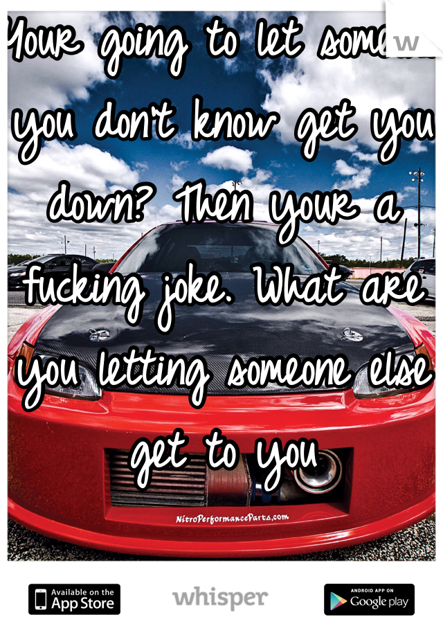 Your going to let someone you don't know get you down? Then your a fucking joke. What are you letting someone else get to you