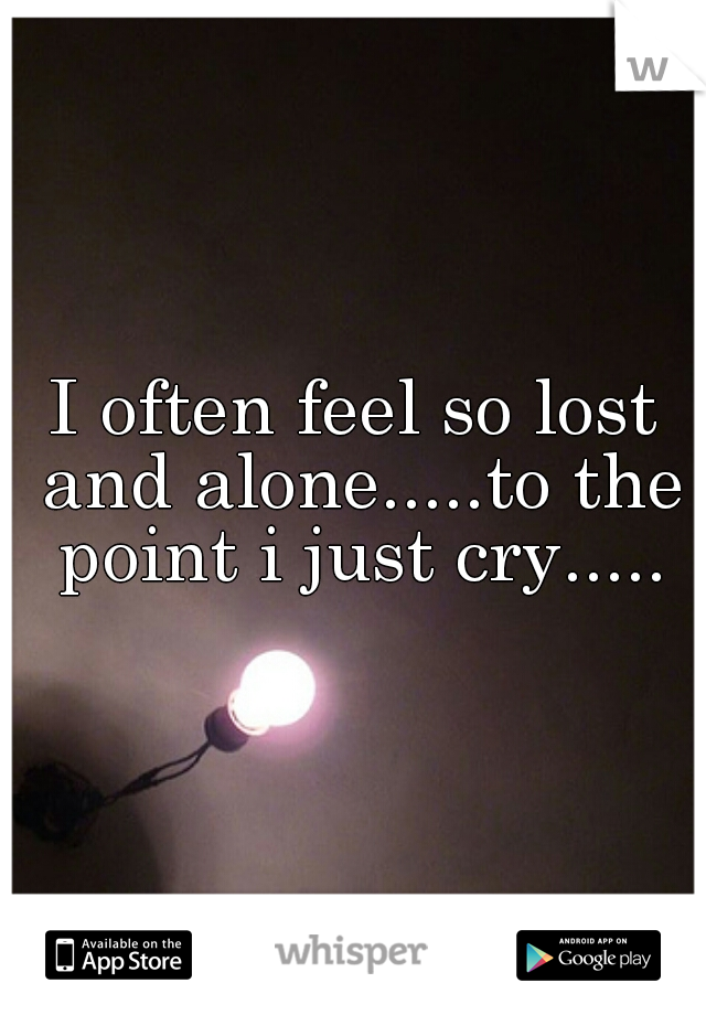 I often feel so lost and alone.....to the point i just cry.....