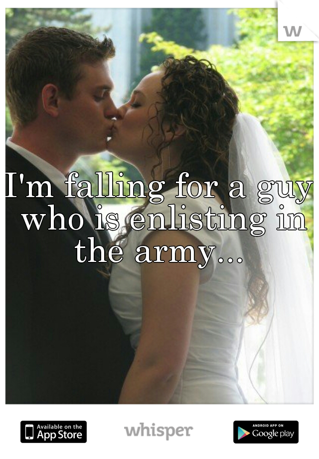 I'm falling for a guy who is enlisting in the army...