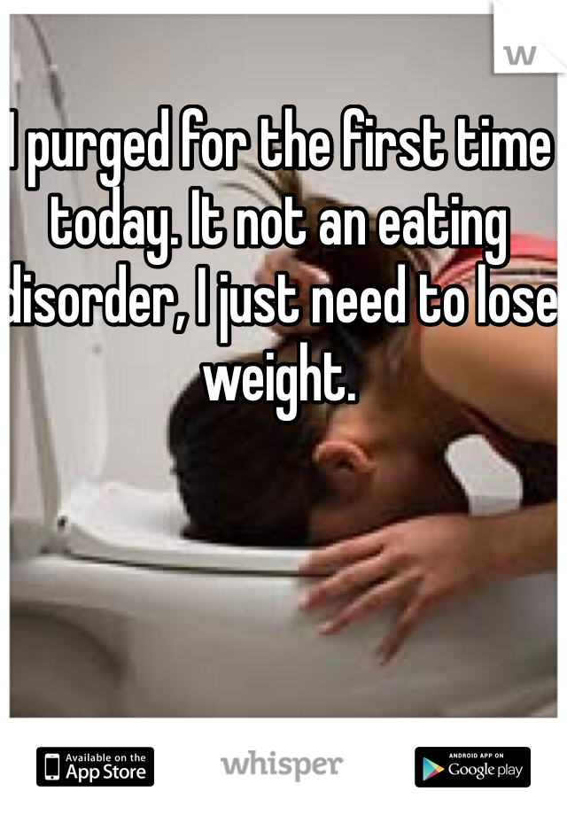 I purged for the first time today. It not an eating disorder, I just need to lose weight.