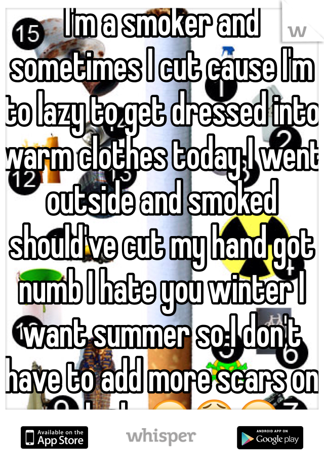 I'm a smoker and sometimes I cut cause I'm to lazy to get dressed into warm clothes today I went outside and smoked should've cut my hand got numb I hate you winter I want summer so I don't have to add more scars on my body 😭😫😁