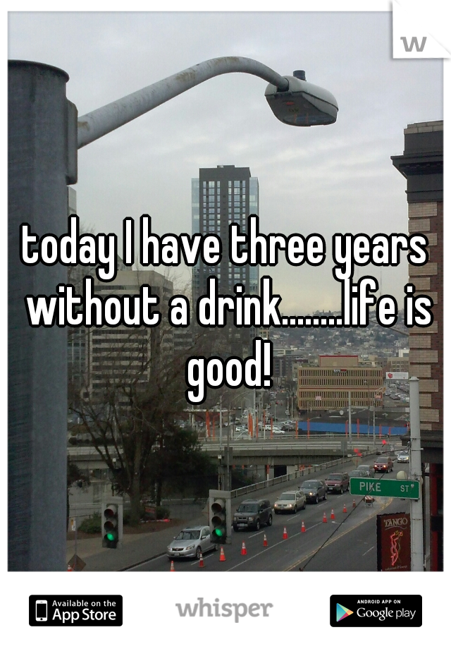 today I have three years without a drink........life is good!