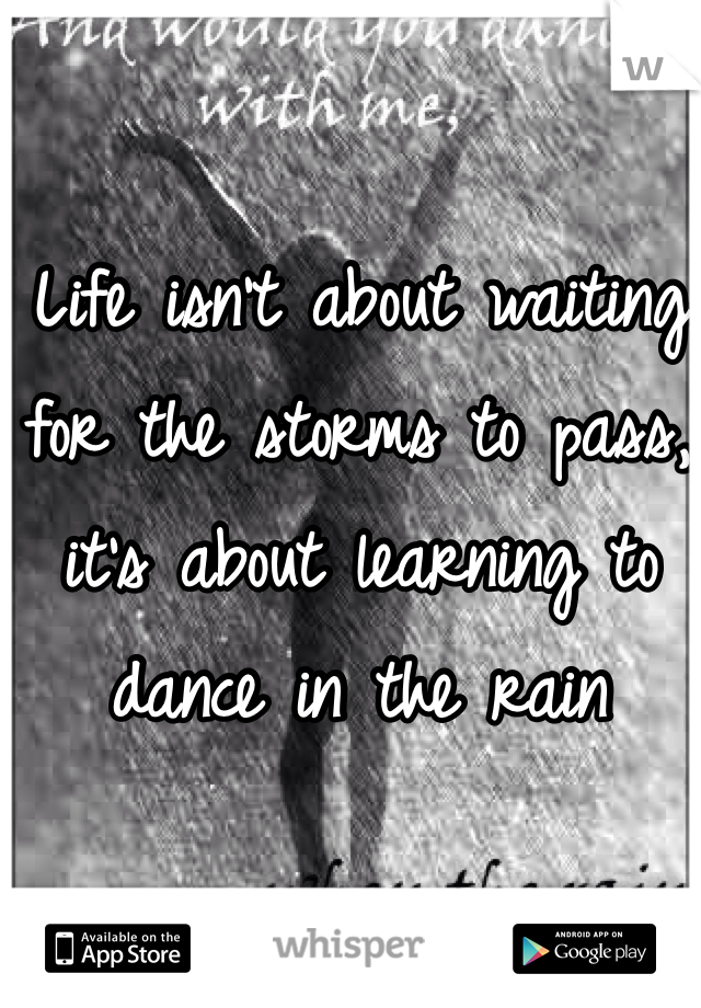 Life isn't about waiting for the storms to pass, it's about learning to dance in the rain