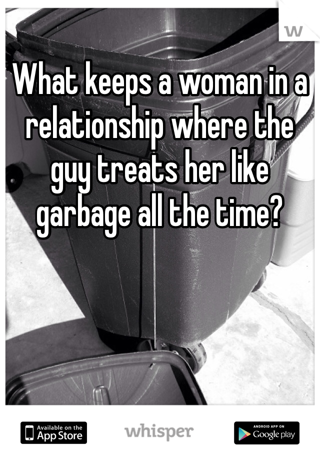 What keeps a woman in a relationship where the guy treats her like garbage all the time?