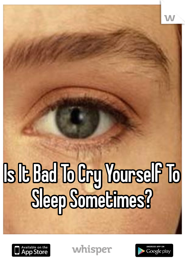 Is It Bad To Cry Yourself To Sleep Sometimes?
