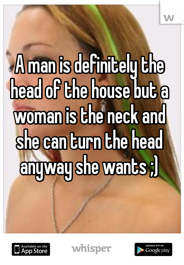 A man is definitely the head of the house but a woman is the neck and she can turn the head anyway she wants ;)