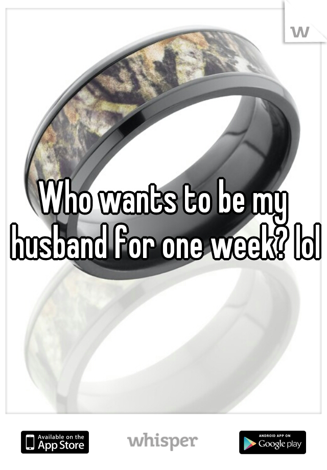 Who wants to be my husband for one week? lol