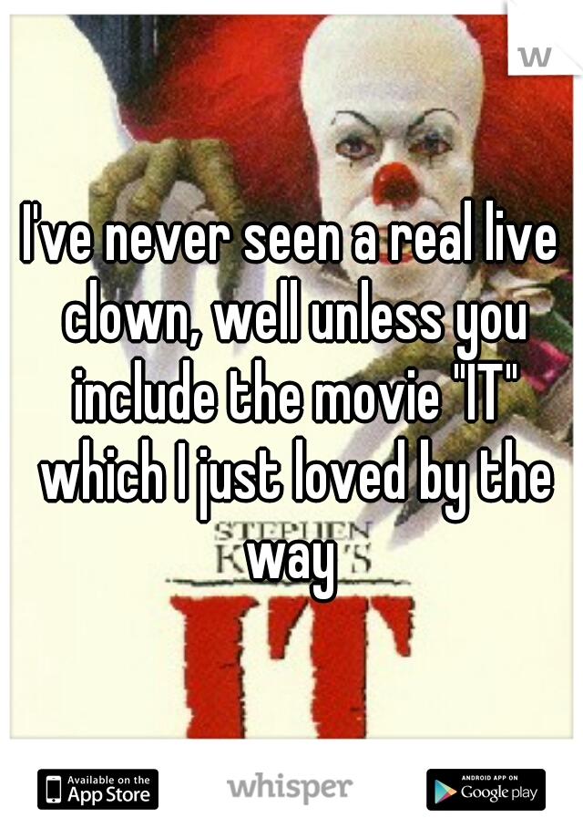 "I've never seen a real live clown, well unless you include the movie ""IT"" which I just loved by the way"