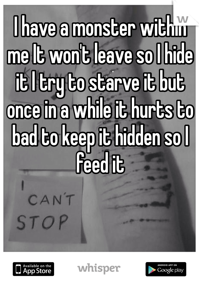 I have a monster within me It won't leave so I hide it I try to starve it but once in a while it hurts to bad to keep it hidden so I feed it