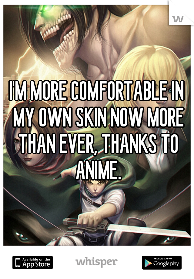 I'M MORE COMFORTABLE IN MY OWN SKIN NOW MORE THAN EVER, THANKS TO ANIME.