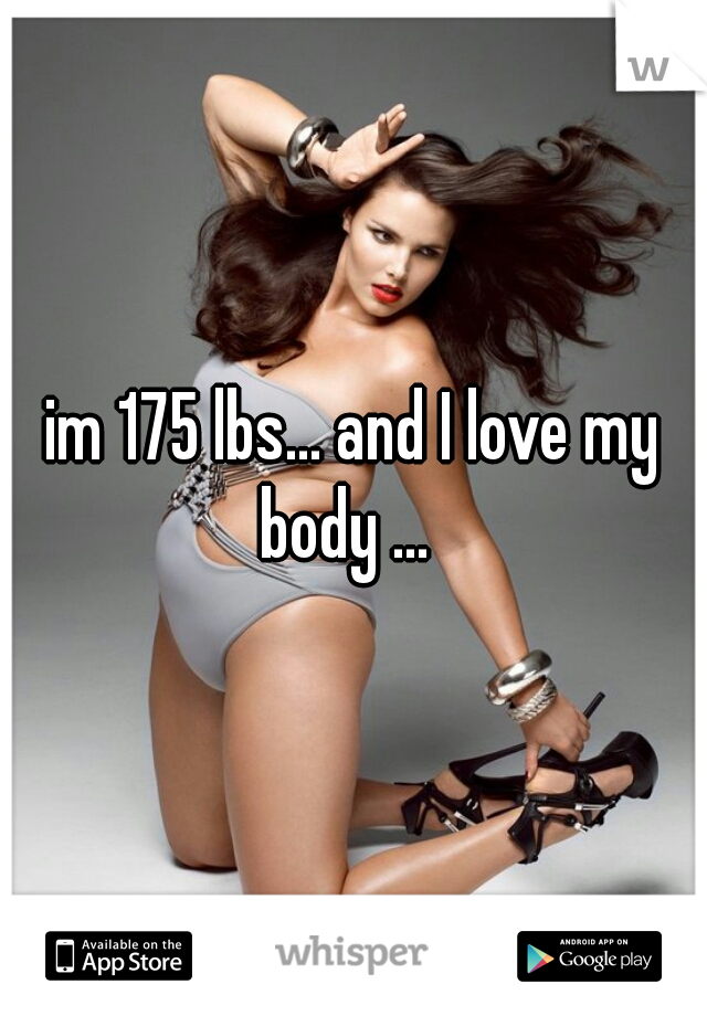 im 175 lbs... and I love my body ...