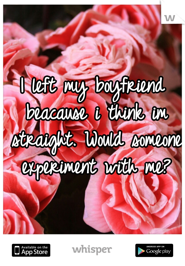 I left my boyfriend beacause i think im straight. Would someone experiment with me?