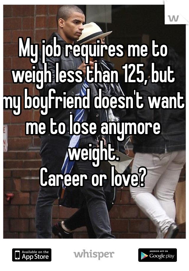 My job requires me to weigh less than 125, but my boyfriend doesn't want me to lose anymore weight.  Career or love?