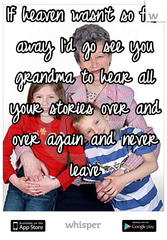 If heaven wasn't so far away I'd go see you grandma to hear all your stories over and over again and never leave