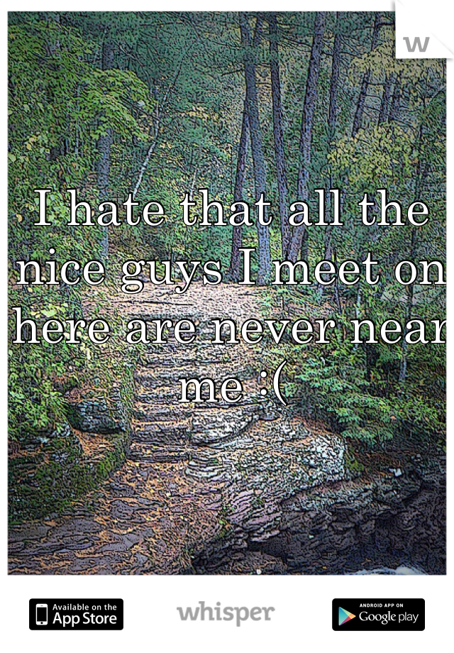 I hate that all the nice guys I meet on here are never near me :(
