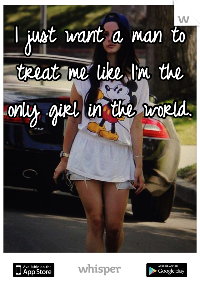 I just want a man to treat me like I'm the only girl in the world.