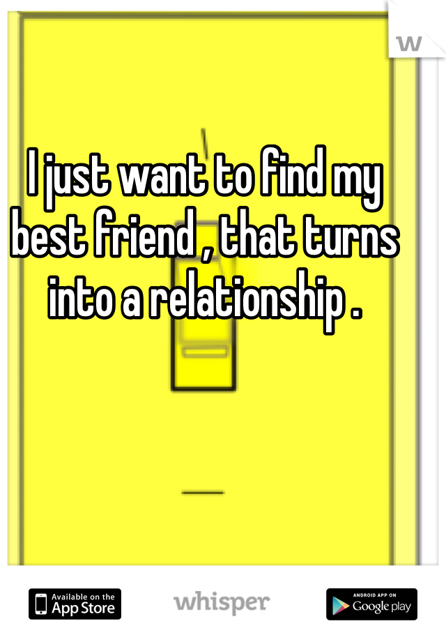 I just want to find my best friend , that turns into a relationship .