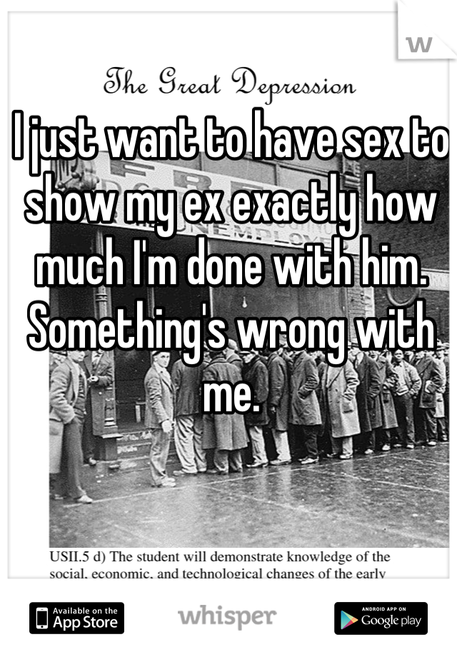 I just want to have sex to show my ex exactly how much I'm done with him. Something's wrong with me.