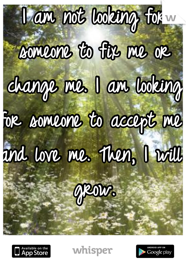 I am not looking for someone to fix me or change me. I am looking for someone to accept me and love me. Then, I will grow.