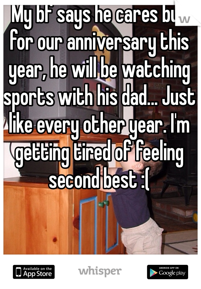 My bf says he cares but for our anniversary this year, he will be watching sports with his dad... Just like every other year. I'm getting tired of feeling second best :(