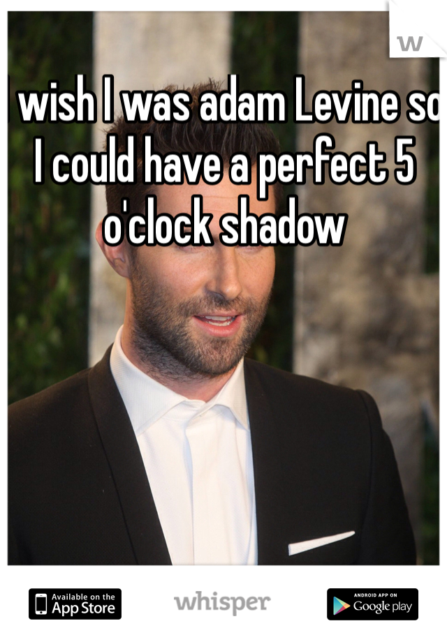 I wish I was adam Levine so I could have a perfect 5 o'clock shadow