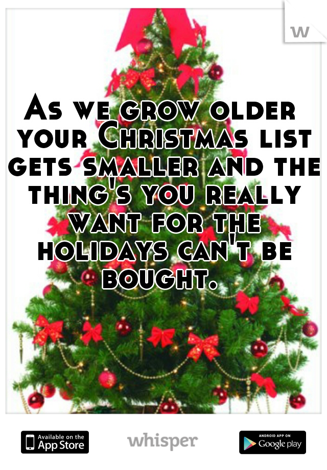 As we grow older your Christmas list gets smaller and the thing's you really want for the holidays can't be bought.